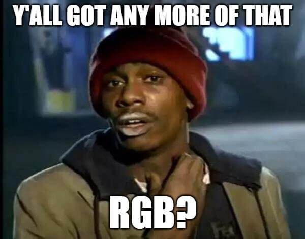 Dave Chappelle meme, yall got any more of that RGB
